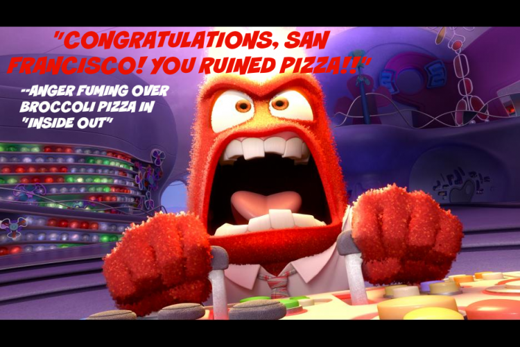 "Anger's pizza quote in Inside Out movie from Disney Pixar: ""Congratulatins San Francisco! You ruined pizza!"""