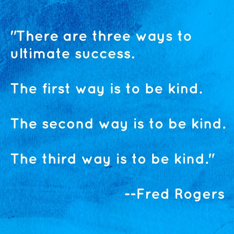 Fred Rogers 3 Ways to Success: The first way is to be kind, the second way is to be kind. The third way is to be kind.